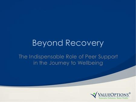 Beyond Recovery The Indispensable Role of Peer Support in the Journey to Wellbeing.