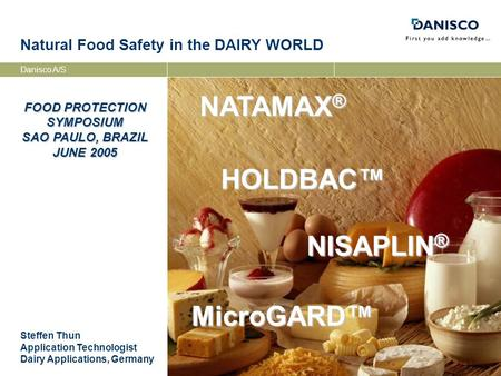 Danisco A/S FOOD PROTECTION SYMPOSIUM SAO PAULO, BRAZIL JUNE 2005 Natural Food Safety in the DAIRY WORLD Steffen Thun Application Technologist Dairy Applications,