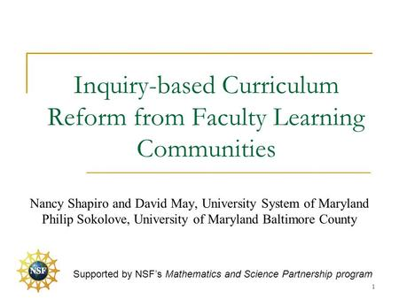 Inquiry-based Curriculum Reform from Faculty Learning Communities Nancy Shapiro and David May, University System of Maryland Philip Sokolove, University.
