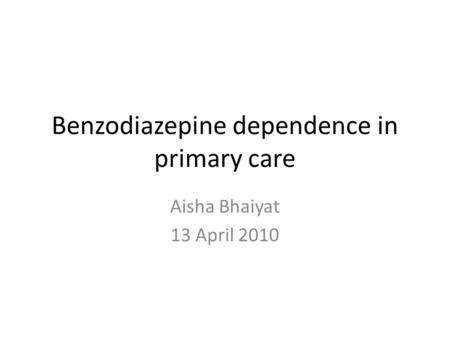 Benzodiazepine dependence in primary care Aisha Bhaiyat 13 April 2010.
