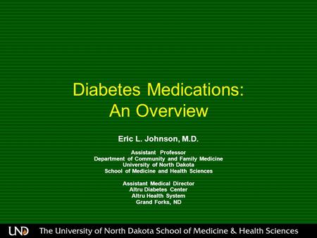 Diabetes Medications: An Overview Eric L. Johnson, M.D. Assistant Professor Department of Community and Family Medicine University of North Dakota School.