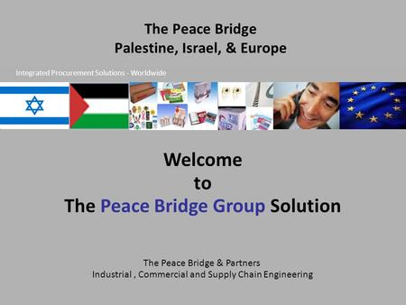 The Peace Bridge & Partners Industrial, Commercial and Supply Chain Engineering The Peace Bridge Palestine, Israel, & Europe Welcome to The Peace Bridge.