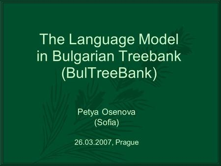 The Language Model in Bulgarian Treebank (BulTreeBank) Petya Osenova (Sofia) 26.03.2007, Prague.