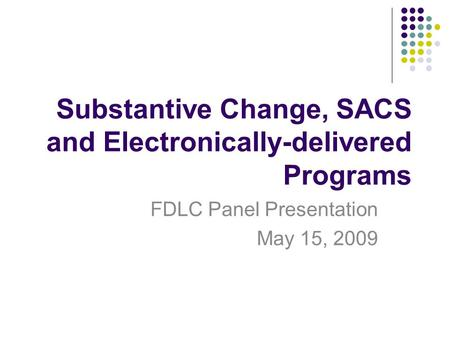 Substantive Change, SACS and Electronically-delivered Programs FDLC Panel Presentation May 15, 2009.