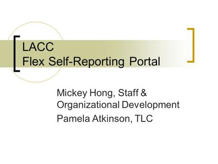 LACC Flex Self-Reporting Portal Mickey Hong, Staff & Organizational Development Pamela Atkinson, TLC.