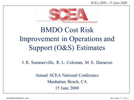 SCEA 2000 - 15 June 2000 JRS, TASC, 5/7/2015, 1 BMDO Cost Risk Improvement in Operations and Support (O&S) Estimates J. R. Summerville,