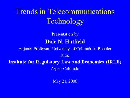 Trends in Telecommunications Technology Presentation by Dale N. Hatfield Adjunct Professor, University of Colorado at Boulder at the Institute for Regulatory.