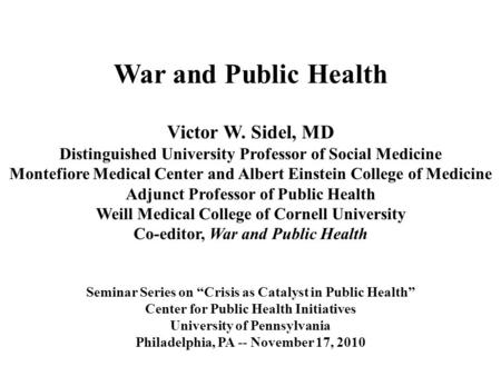 War and Public Health Victor W. Sidel, MD Distinguished University Professor of Social Medicine Montefiore Medical Center and Albert Einstein College of.