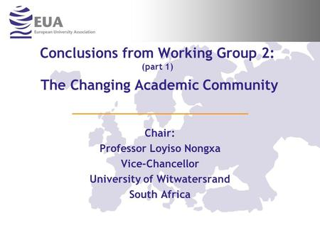 Conclusions from Working Group 2: (part 1) The Changing Academic Community Chair: Professor Loyiso Nongxa Vice-Chancellor University of Witwatersrand South.