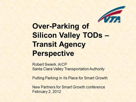 Over-Parking of Silicon Valley TODs – Transit Agency Perspective Robert Swierk, AICP Santa Clara Valley Transportation Authority Putting Parking In Its.