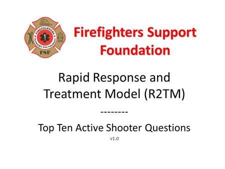Firefighters Support Foundation Rapid Response and Treatment Model (R2TM) -------- Top Ten Active Shooter Questions v1.0.