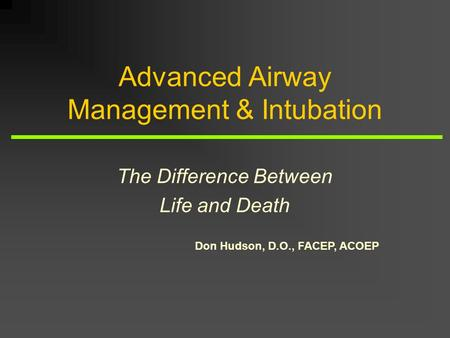 Don Hudson, D.O., FACEP, ACOEP Advanced Airway Management & Intubation The Difference Between Life and Death.