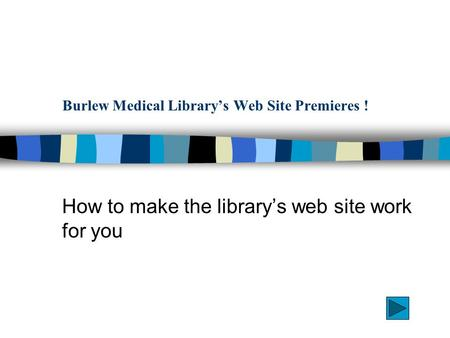 Burlew Medical Library's Web Site Premieres ! How to make the library's web site work for you.