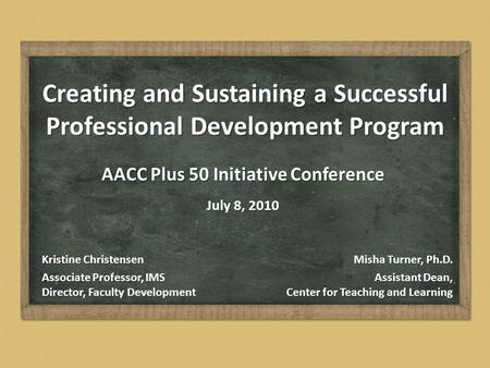 Creating and Sustaining a Successful Professional Development Program AACC Plus 50 Initiative Conference July 8, 2010 Misha Turner, Ph.D. Assistant Dean,
