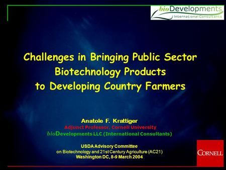 Challenges in Bringing Public Sector Biotechnology Products to Developing Country Farmers Anatole F. Krattiger Adjunct Professor, Cornell University bio.