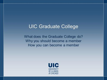 What does the Graduate College do? Why you should become a member How you can become a member UIC Graduate College.