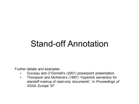 "Stand-off Annotation Further details and examples: Durusau and O'Donnell's (2001) powerpoint presentation Thompson and McKelvie's (1997) ""Hyperlink semantics."