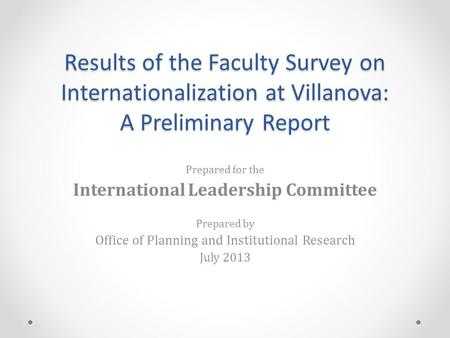 Results of the Faculty Survey on Internationalization at Villanova: A Preliminary Report Prepared for the International Leadership Committee Prepared by.