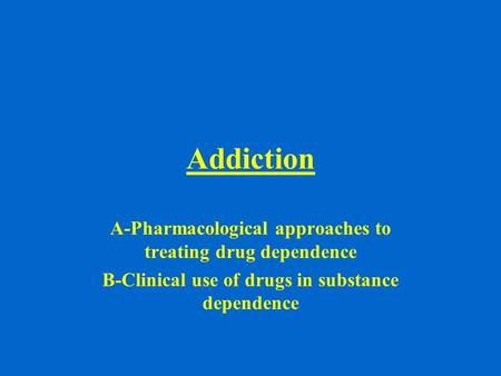 Addiction A-Pharmacological approaches to treating drug dependence B-Clinical use of drugs in substance dependence.