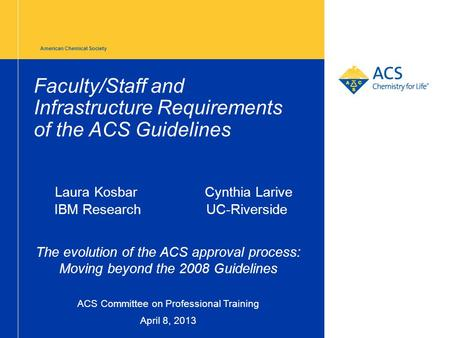 American Chemical Society Faculty/Staff and Infrastructure Requirements of the ACS Guidelines Laura Kosbar Cynthia Larive IBM Research UC-Riverside The.