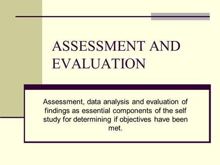ASSESSMENT AND EVALUATION Assessment, data analysis and evaluation of findings as essential components of the self study for determining if objectives.