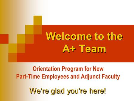 Welcome to the A+ Team Orientation Program for New Part-Time Employees and Adjunct Faculty We're glad you're here!