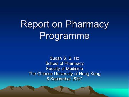 Report on Pharmacy Programme Susan S. S. Ho School of Pharmacy Faculty of Medicine The Chinese University of Hong Kong 8 September 2007.