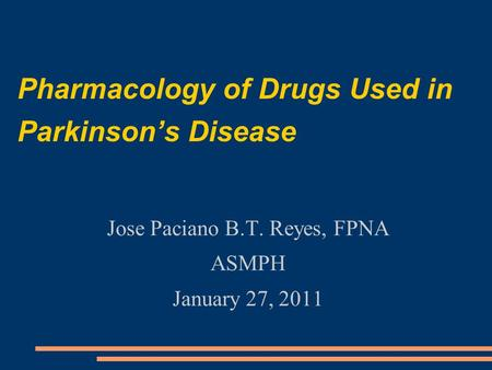 Pharmacology of Drugs Used in Parkinson's Disease Jose Paciano B.T. Reyes, FPNA ASMPH January 27, 2011.