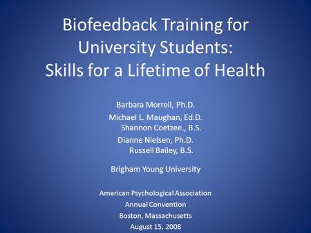 Biofeedback Training for University Students: Skills for a Lifetime of Health Barbara Morrell, Ph.D. Michael L. Maughan, Ed.D. Shannon Coetzee., B.S. Dianne.