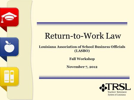 Return-to-Work Law Louisiana Association of School Business Officials (LASBO) Fall Workshop November 7, 2012.