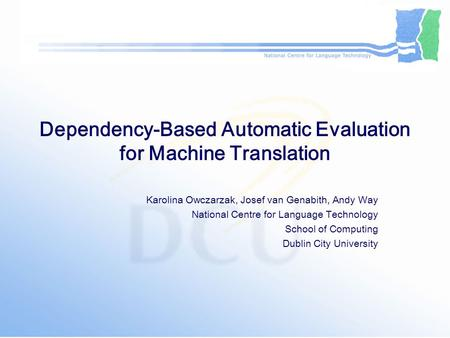 Dependency-Based Automatic Evaluation for Machine Translation Karolina Owczarzak, Josef van Genabith, Andy Way National Centre for Language Technology.