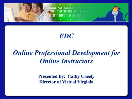 Virtual Virginia EDC Online Professional Development for Online Instructors Presented by: Cathy Cheely Director of Virtual Virginia EDC Online Professional.