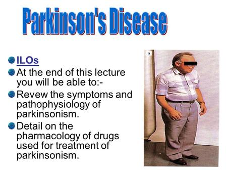 ILOs At the end of this lecture you will be able to:- Revew the symptoms and pathophysiology of parkinsonism. Detail on the pharmacology of drugs used.