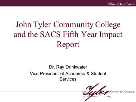 John Tyler Community College and the SACS Fifth Year Impact Report Dr. Ray Drinkwater Vice President of Academic & Student Services.