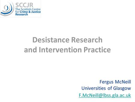 Desistance Research and Intervention Practice Fergus McNeill Universities of Glasgow