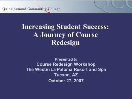 Increasing Student Success: A Journey of Course Redesign Presented to Course Redesign Workshop The Westin La Paloma Resort and Spa Tucson, AZ October 27,