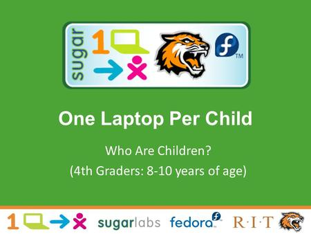 One Laptop Per Child Who Are Children? (4th Graders: 8-10 years of age)