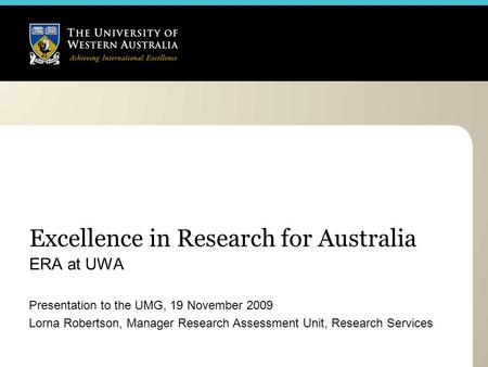 Excellence in Research for Australia ERA at UWA Presentation to the UMG, 19 November 2009 Lorna Robertson, Manager Research Assessment Unit, Research Services.