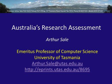 Australia's Research Assessment Arthur Sale Emeritus Professor of Computer Science University of Tasmania