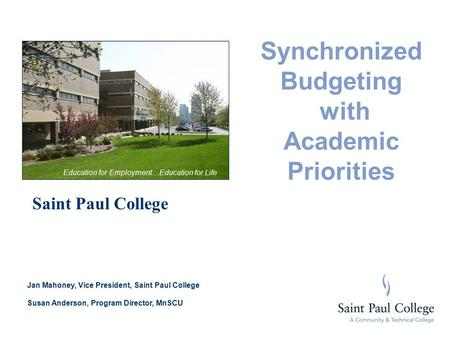 Synchronized Budgeting with Academic Priorities Saint Paul College Jan Mahoney, Vice President, Saint Paul College Susan Anderson, Program Director, MnSCU.