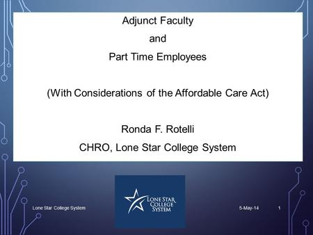 5-May-14Lone Star College System1 Adjunct Faculty and Part Time Employees (With Considerations of the Affordable Care Act) Ronda F. Rotelli CHRO, Lone.