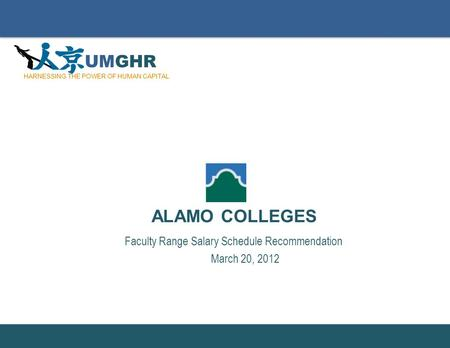 Slide Number: Faculty Range Salary Schedule Recommendation March 20, 2012 ALAMO COLLEGES UMGHR HARNESSING THE POWER OF HUMAN CAPITAL.