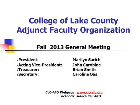 College of Lake County Adjunct Faculty Organization Fall 2013 General Meeting President: Marilyn Sarich Acting Vice-President: John Carobine Treasurer: