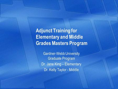 Adjunct Training for Elementary and Middle Grades Masters Program Gardner-Webb University Graduate Program Dr. Jane King – Elementary Dr. Kelly Taylor.