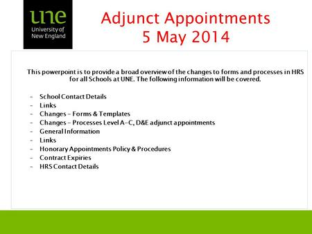Adjunct Appointments 5 May 2014 This powerpoint is to provide a broad overview of the changes to forms and processes in HRS for all Schools at UNE. The.