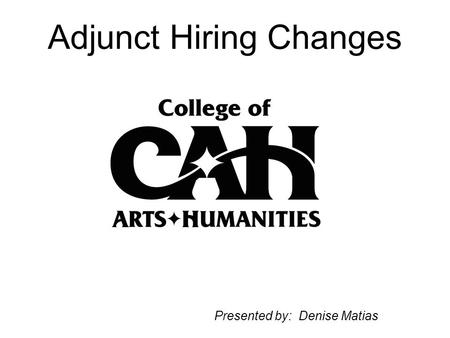 Adjunct Hiring Changes Presented by: Denise Matias.
