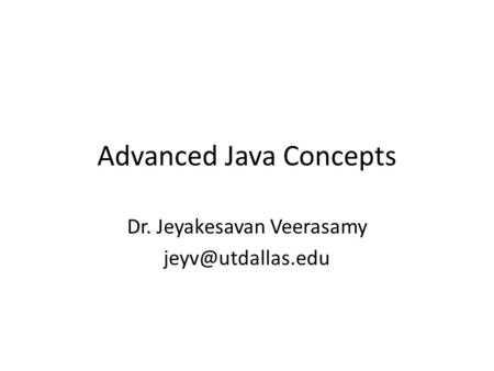 Advanced Java Concepts Dr. Jeyakesavan Veerasamy