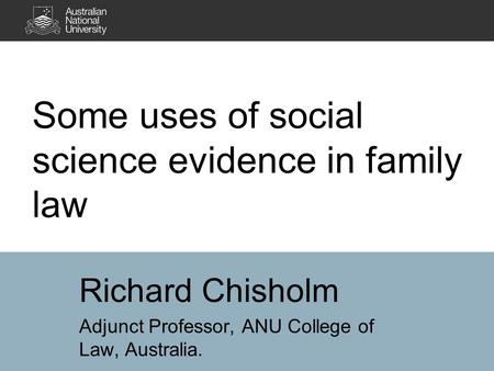 Some uses of social science evidence in family law Richard Chisholm Adjunct Professor, ANU College of Law, Australia.