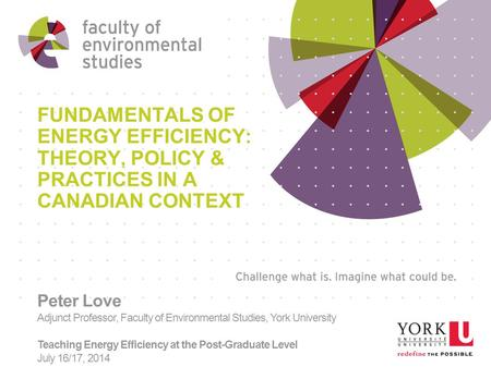 FUNDAMENTALS OF ENERGY EFFICIENCY: THEORY, POLICY & PRACTICES IN A CANADIAN CONTEXT Peter Love Adjunct Professor, Faculty of Environmental Studies, York.