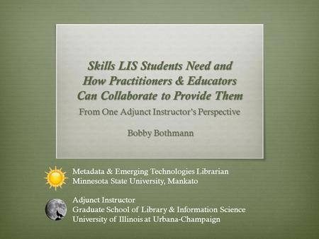 Skills LIS Students Need and How Practitioners & Educators Can Collaborate to Provide Them From One Adjunct Instructor's Perspective Bobby Bothmann Bobby.